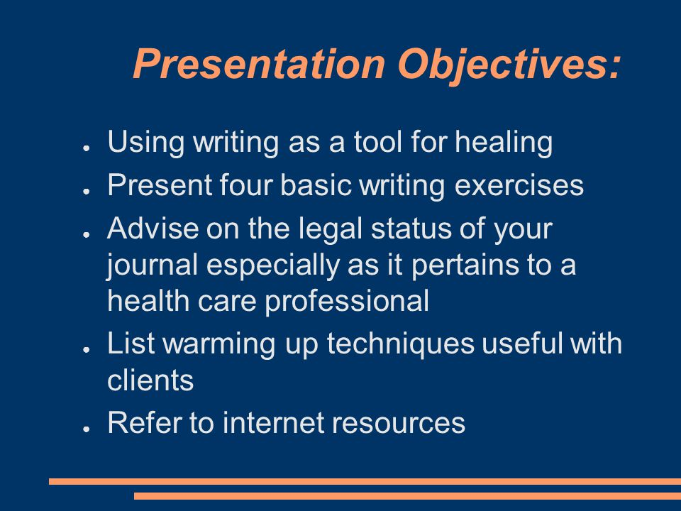 Presentation Objectives: ● Using writing as a tool for healing ● Present four basic writing exercises ● Advise on the legal status of your journal especially as it pertains to a health care professional ● List warming up techniques useful with clients ● Refer to internet resources