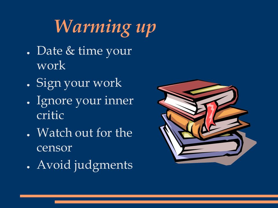 Warming up ● Date & time your work ● Sign your work ● Ignore your inner critic ● Watch out for the censor ● Avoid judgments