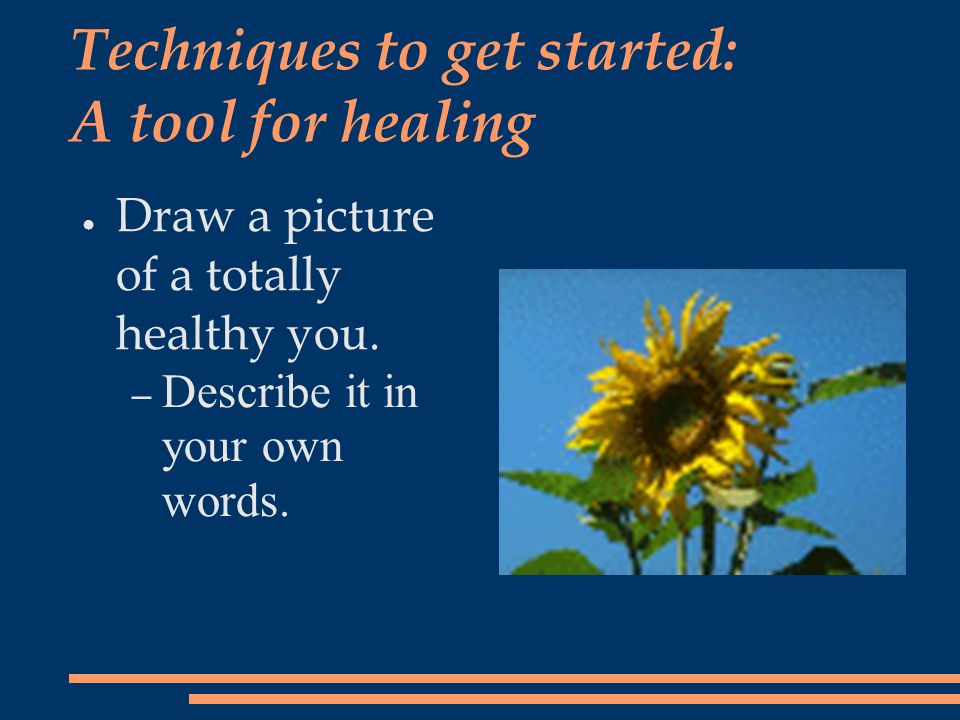 Techniques to get started: A tool for healing ● Draw a picture of a totally healthy you. – Describe it in your own words.