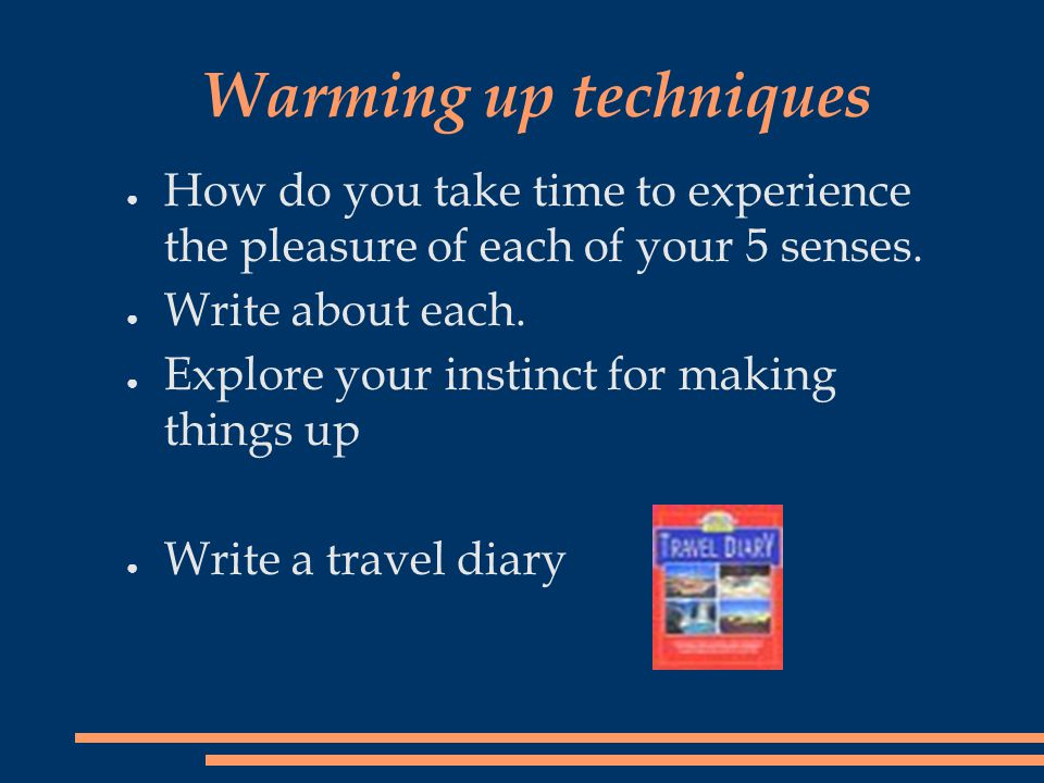Warming up techniques ● How do you take time to experience the pleasure of each of your 5 senses. ● Write about each. ● Explore your instinct for maki