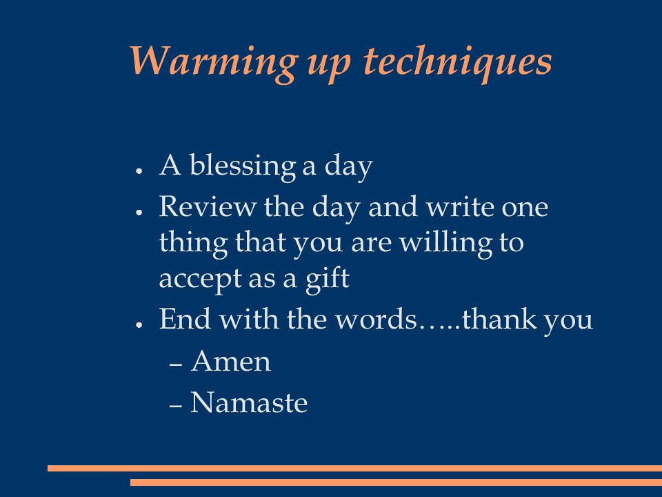 Warming up techniques ● A blessing a day ● Review the day and write one thing that you are willing to accept as a gift ● End with the words…..thank you – Amen – Namaste