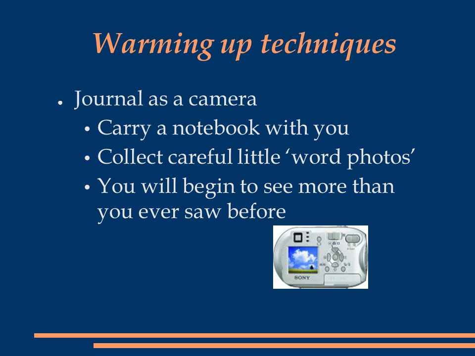 Warming up techniques ● Journal as a camera Carry a notebook with you Collect careful little 'word photos' You will begin to see more than you ever sa