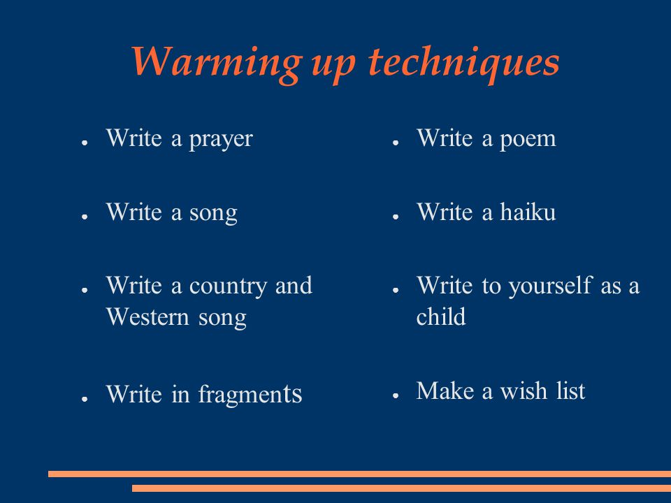 Warming up techniques ● Write a prayer ● Write a song ● Write a country and Western song ● Write in fragmen ts ● Write a poem ● Write a haiku ● Write