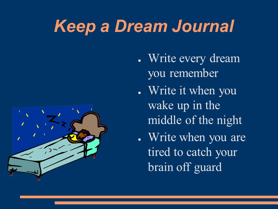 Keep a Dream Journal ● Write every dream you remember ● Write it when you wake up in the middle of the night ● Write when you are tired to catch your brain off guard