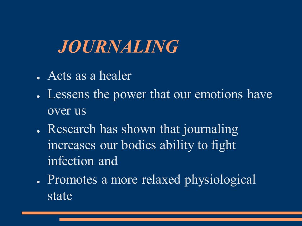 JOURNALING ● Acts as a healer ● Lessens the power that our emotions have over us ● Research has shown that journaling increases our bodies ability to fight infection and ● Promotes a more relaxed physiological state