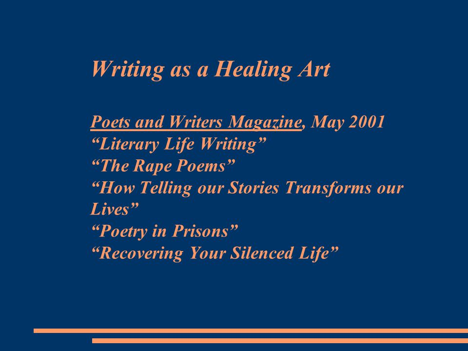Writing as a Healing Art Poets and Writers Magazine, May 2001 Literary Life Writing The Rape Poems How Telling our Stories Transforms our Lives Poetry in Prisons Recovering Your Silenced Life