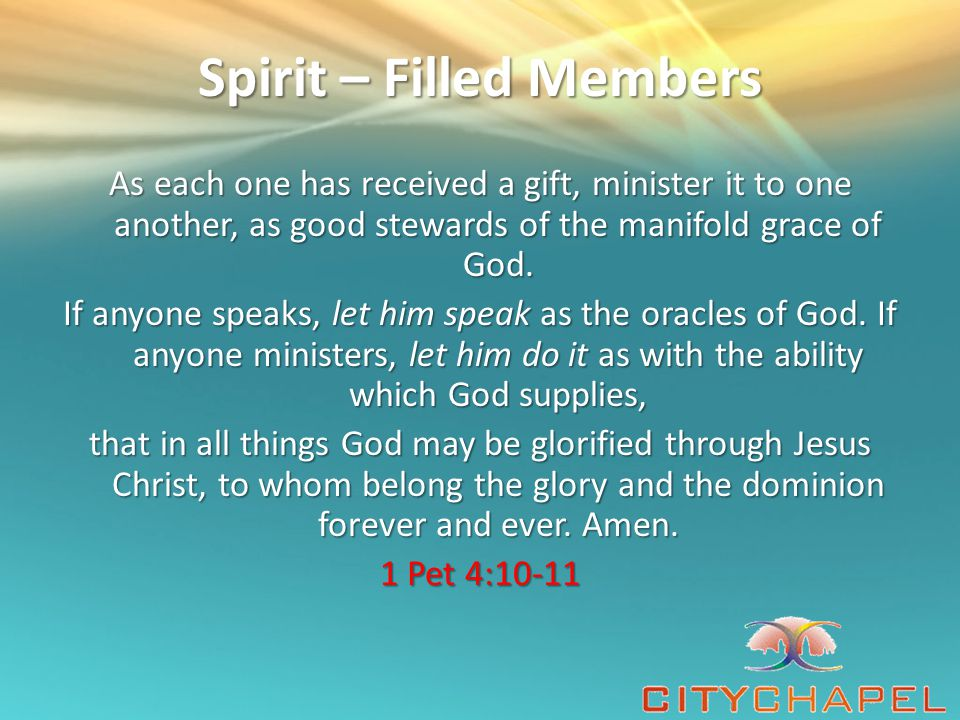Spirit – Filled Members As each one has received a gift, minister it to one another, as good stewards of the manifold grace of God.