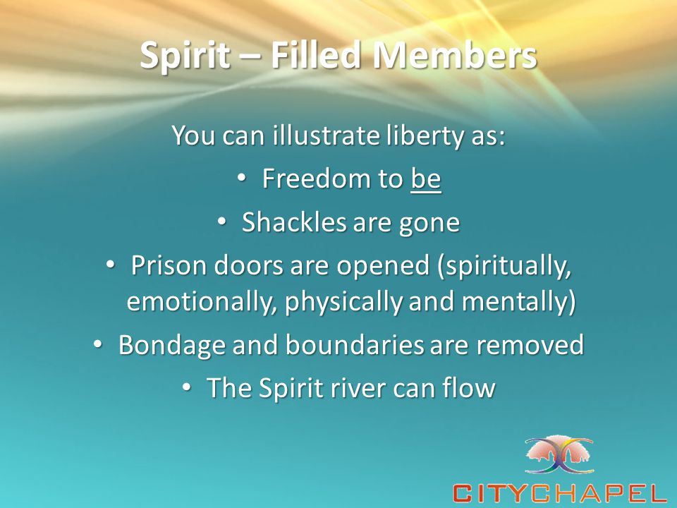 Spirit – Filled Members You can illustrate liberty as: Freedom to be Freedom to be Shackles are gone Shackles are gone Prison doors are opened (spiritually, emotionally, physically and mentally) Prison doors are opened (spiritually, emotionally, physically and mentally) Bondage and boundaries are removed Bondage and boundaries are removed The Spirit river can flow The Spirit river can flow