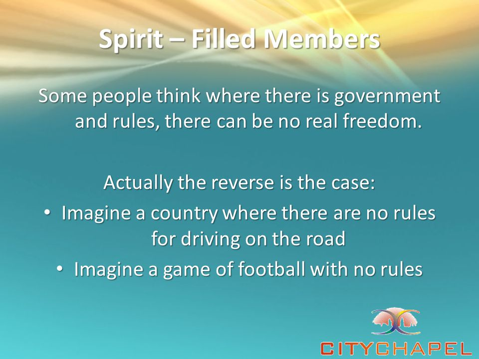 Spirit – Filled Members Some people think where there is government and rules, there can be no real freedom.
