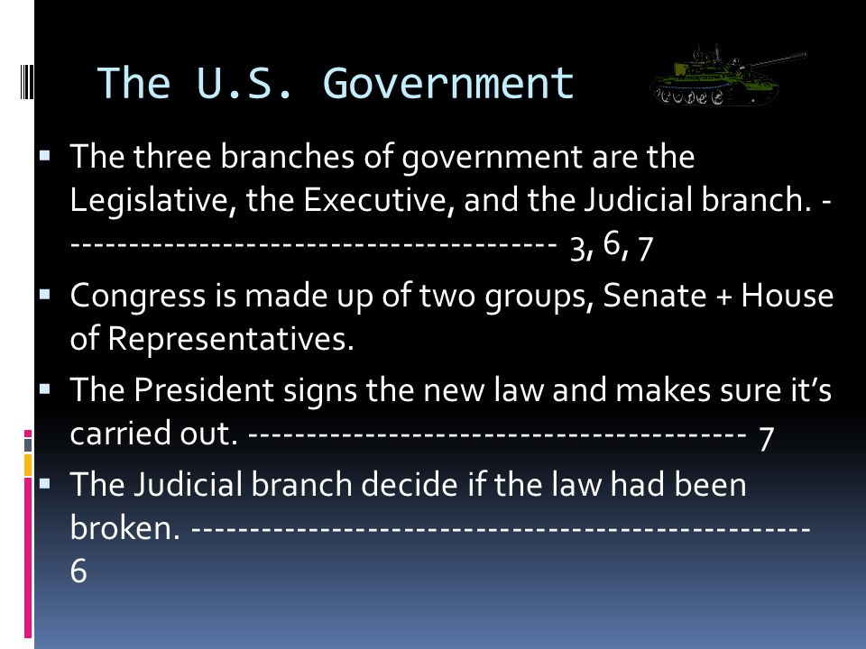 The U.S. Government  The three branches of government are the Legislative, the Executive, and the Judicial branch. - --------------------------------