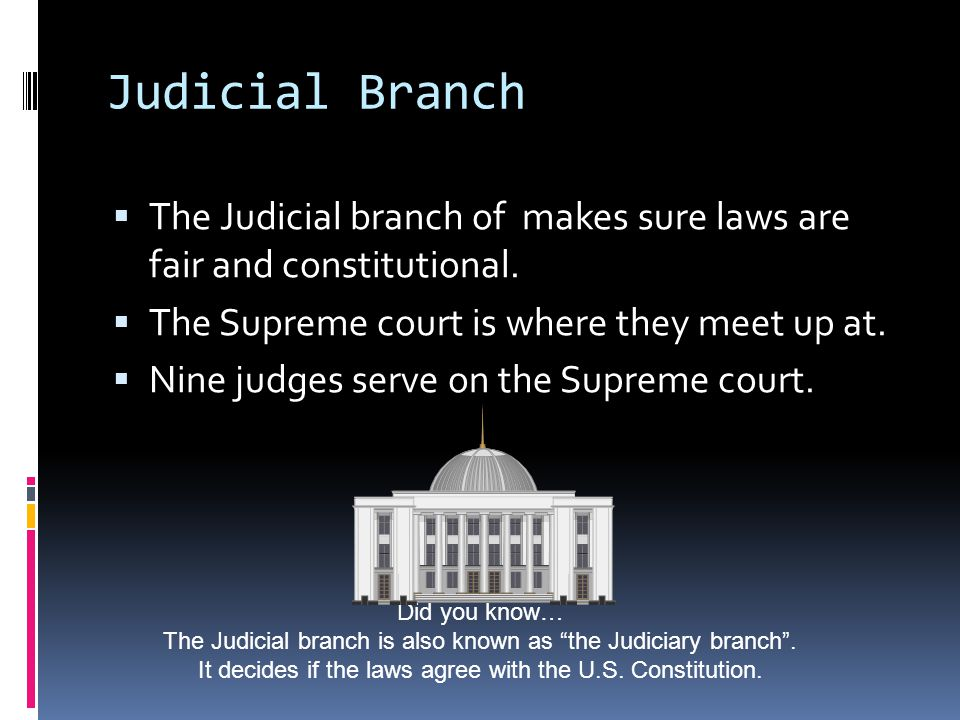 Judicial Branch  The Judicial branch of makes sure laws are fair and constitutional.  The Supreme court is where they meet up at.  Nine judges serv