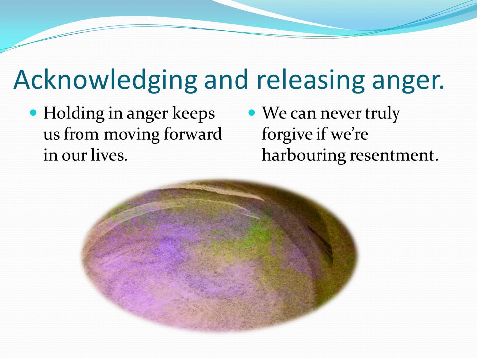 Acknowledging and releasing anger. Holding in anger keeps us from moving forward in our lives.