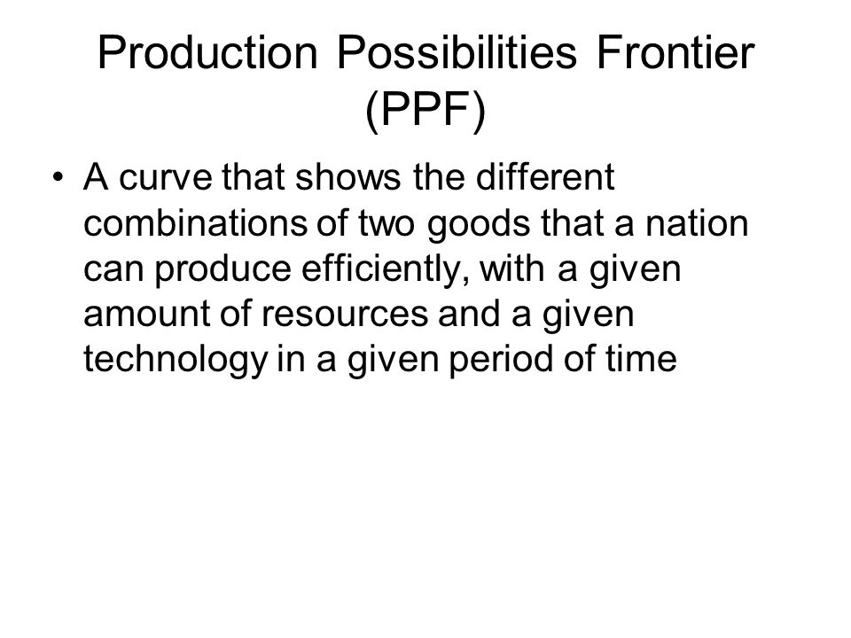 Production Possibilities Frontier (PPF) A curve that shows the different combinations of two goods that a nation can produce efficiently, with a given amount of resources and a given technology in a given period of time