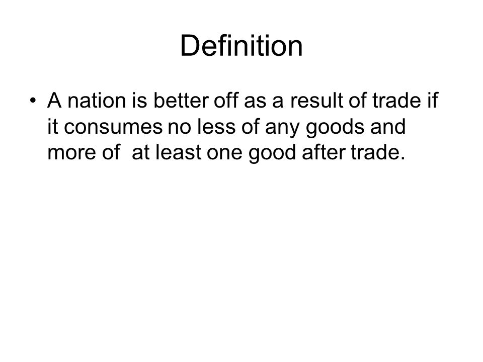 Definition A nation is better off as a result of trade if it consumes no less of any goods and more of at least one good after trade.