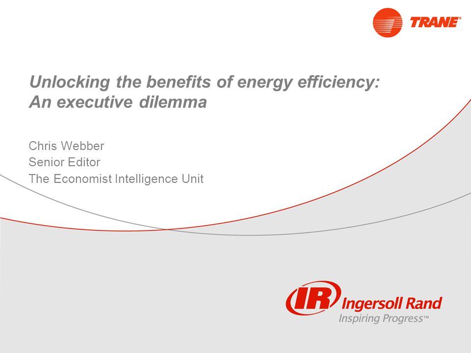 Unlocking the benefits of energy efficiency: An executive dilemma Chris Webber Senior Editor The Economist Intelligence Unit