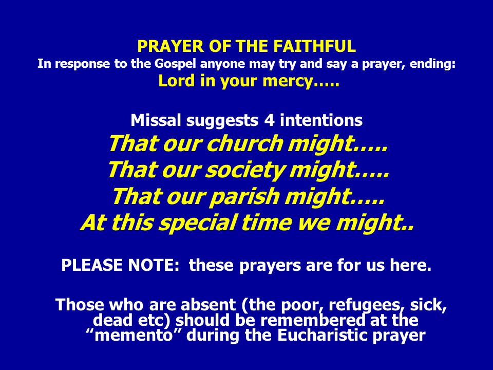 PRAYER OF THE FAITHFUL In response to the Gospel anyone may try and say a prayer, ending: Lord in your mercy…..