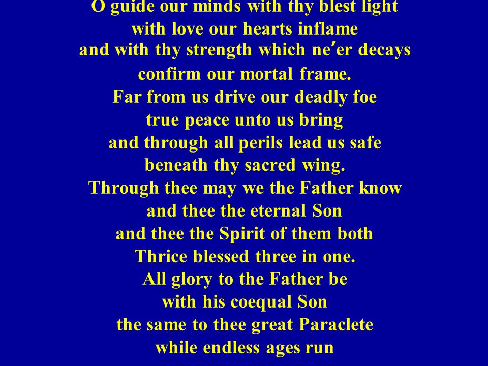 O guide our minds with thy blest light with love our hearts inflame and with thy strength which ne'er decays confirm our mortal frame. Far from us dri