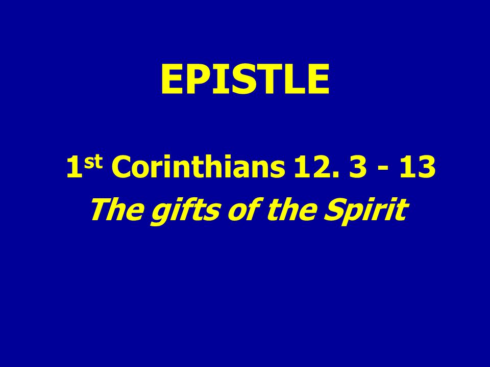 EPISTLE 1 st Corinthians 12. 3 - 13 The gifts of the Spirit