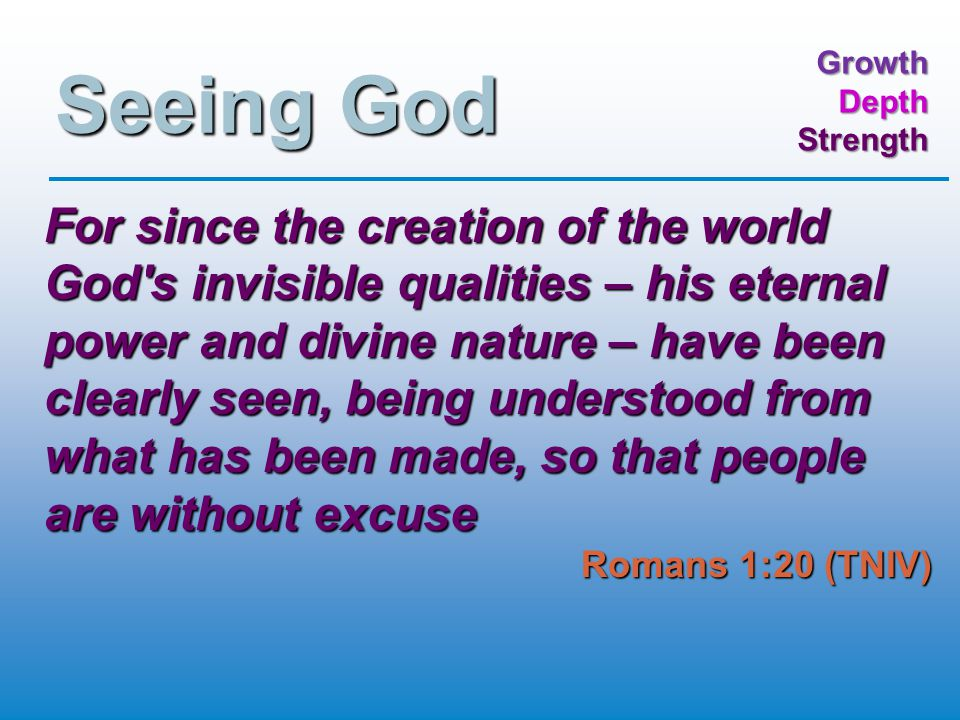 GrowthDepthStrength Seeing God For since the creation of the world God s invisible qualities – his eternal power and divine nature – have been clearly seen, being understood from what has been made, so that people are without excuse Romans 1:20 (TNIV)