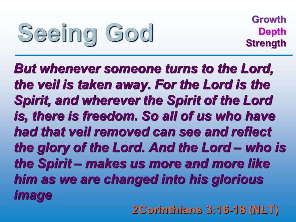 GrowthDepthStrength Seeing God But whenever someone turns to the Lord, the veil is taken away.