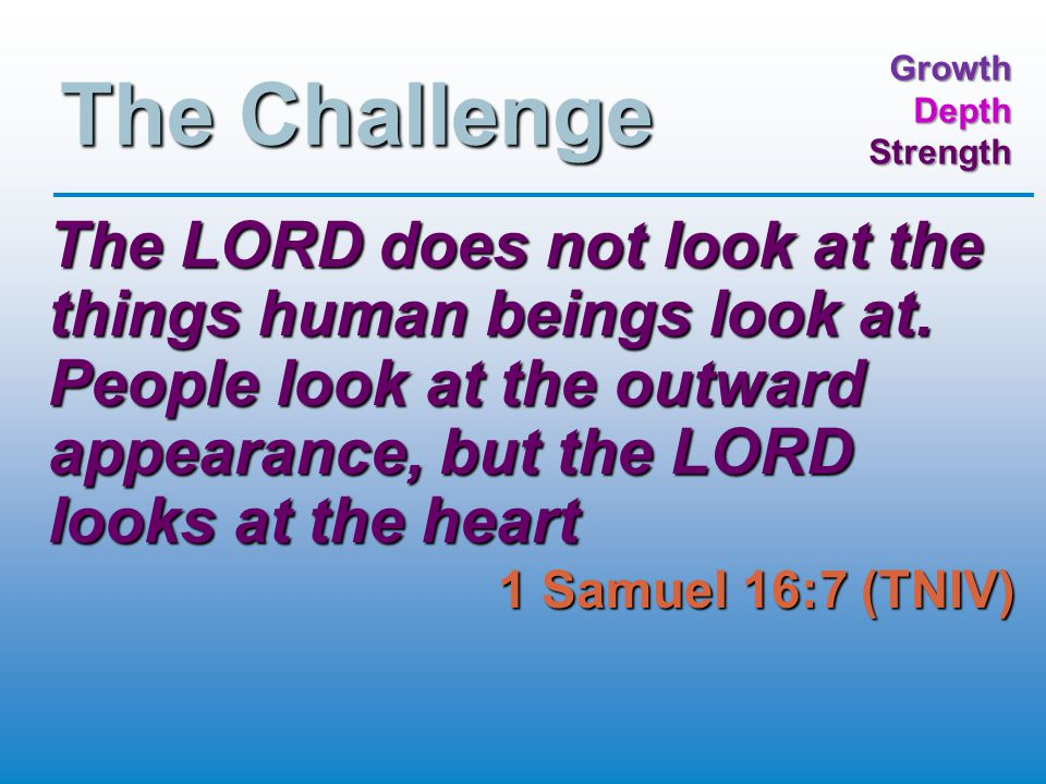 GrowthDepthStrength The Challenge The LORD does not look at the things human beings look at.