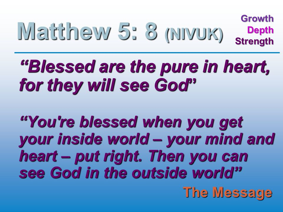 GrowthDepthStrength Matthew 5: 8 (NIVUK) Blessed are the pure in heart, for they will see God You re blessed when you get your inside world – your mind and heart – put right.