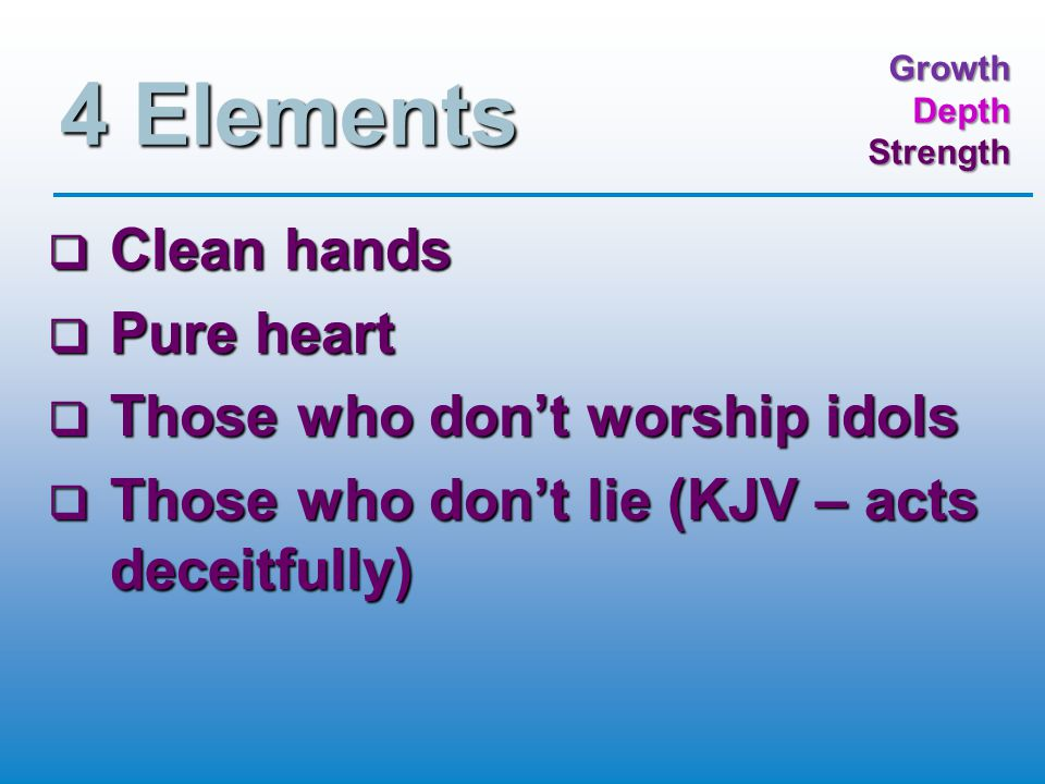 GrowthDepthStrength 4 Elements  Clean hands  Pure heart  Those who don't worship idols  Those who don't lie (KJV – acts deceitfully)
