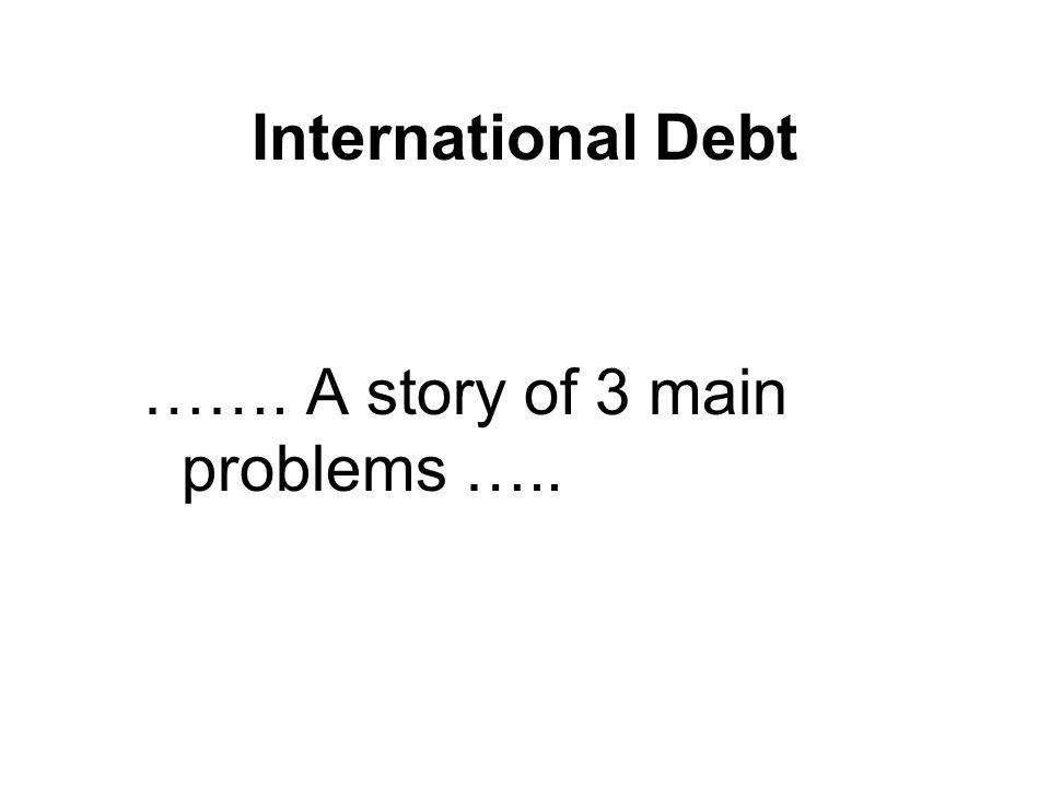 International Debt ……. A story of 3 main problems …..