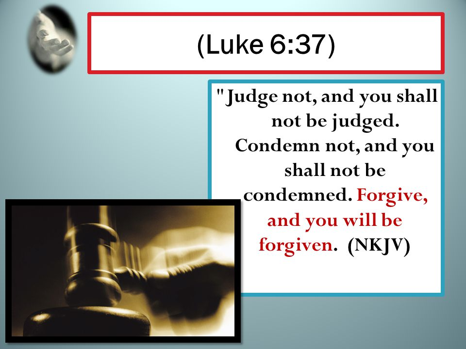 (Luke 6:37) Judge not, and you shall not be judged.