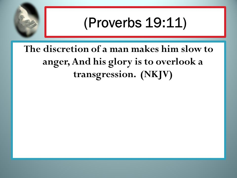(Proverbs 19:11) The discretion of a man makes him slow to anger, And his glory is to overlook a transgression. (NKJV)