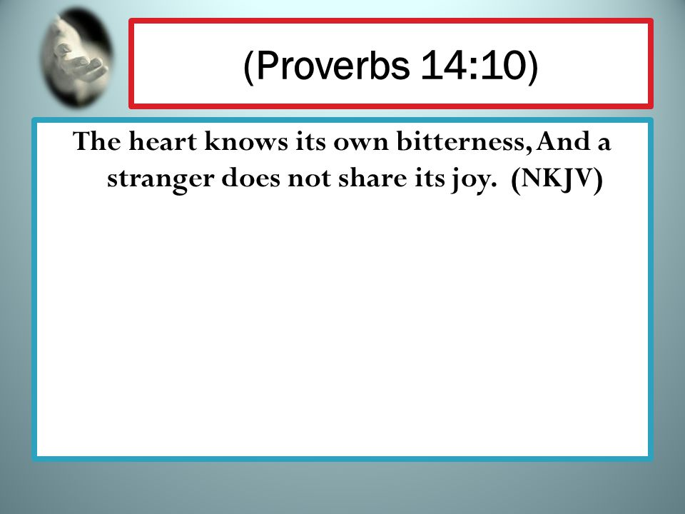 (Proverbs 14:10) The heart knows its own bitterness, And a stranger does not share its joy. (NKJV)