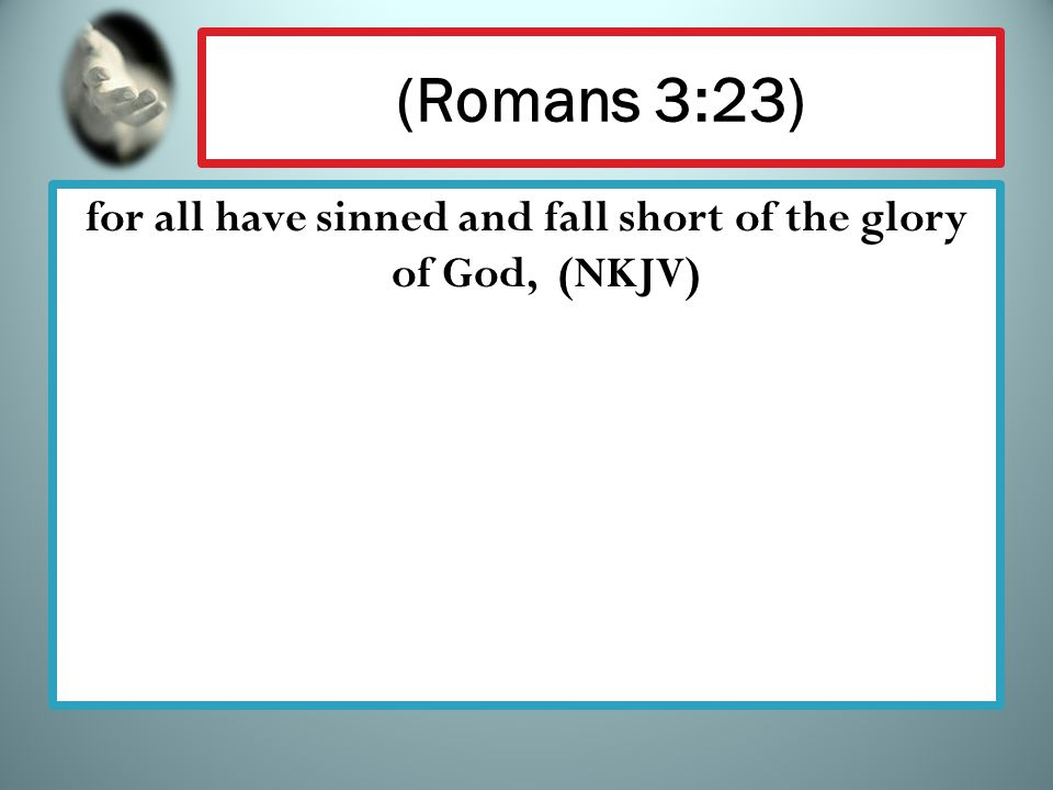 (Romans 3:23) for all have sinned and fall short of the glory of God, (NKJV)