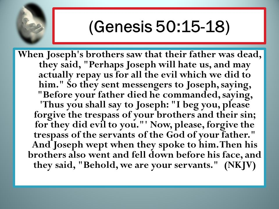 (Genesis 50:15-18) When Joseph's brothers saw that their father was dead, they said,
