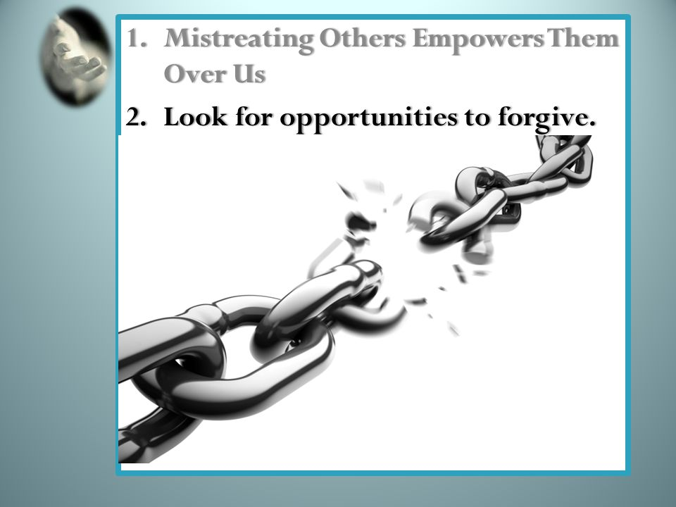 1.Mistreating Others Empowers Them Over Us 2.Look for opportunities to forgive.2.Look for opportunities to forgive.