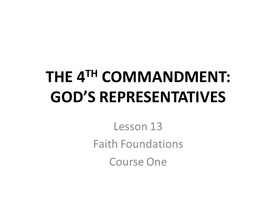 THE 4 TH COMMANDMENT: GOD'S REPRESENTATIVES Lesson 13 Faith Foundations Course One