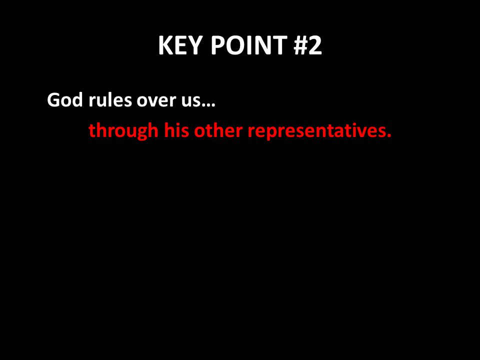 KEY POINT #2 God rules over us… through his other representatives.