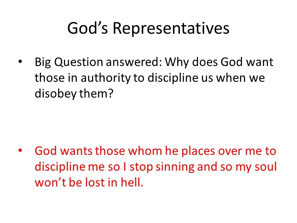 God's Representatives Big Question answered: Why does God want those in authority to discipline us when we disobey them.