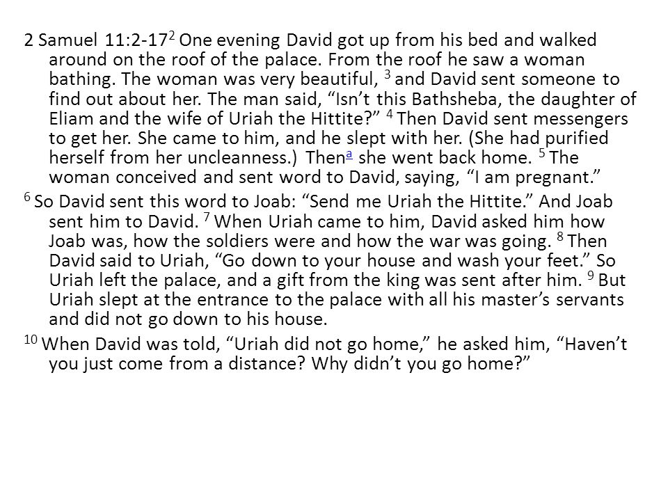 2 Samuel 11:2-17 2 One evening David got up from his bed and walked around on the roof of the palace.