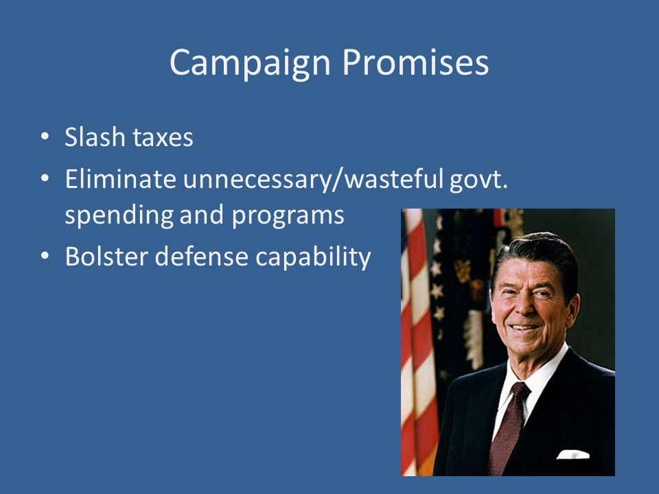 Campaign Promises Slash taxes Eliminate unnecessary/wasteful govt.