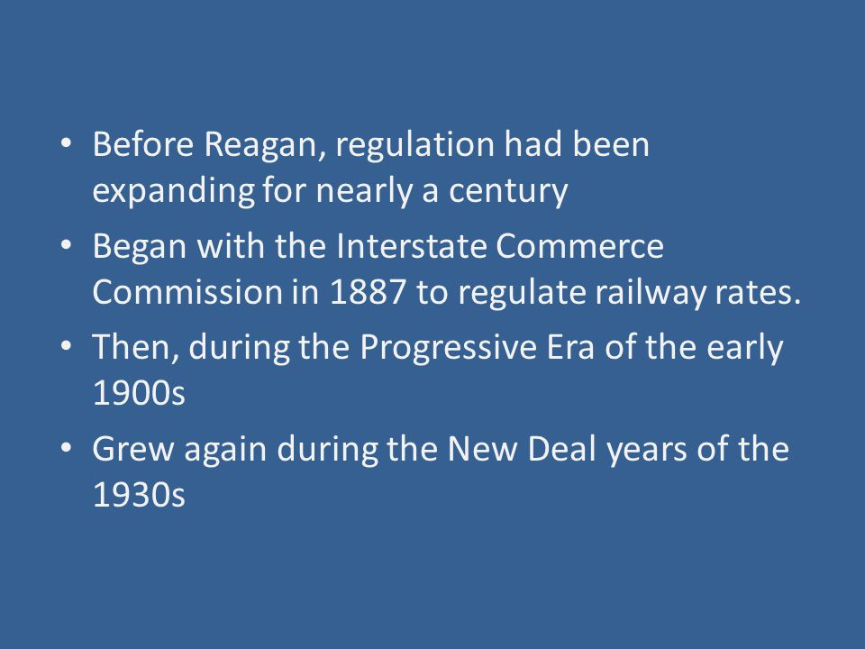 Before Reagan, regulation had been expanding for nearly a century Began with the Interstate Commerce Commission in 1887 to regulate railway rates.