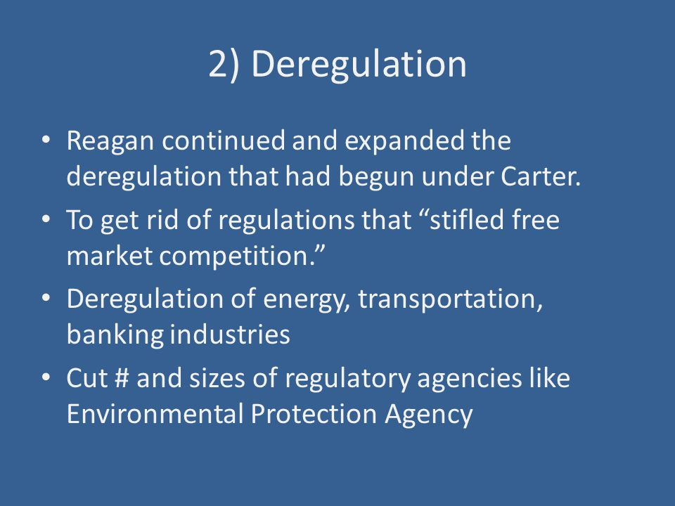 2) Deregulation Reagan continued and expanded the deregulation that had begun under Carter.