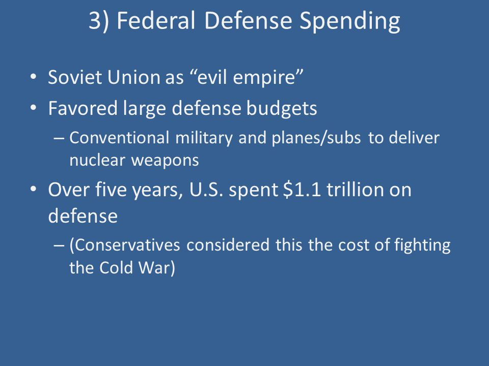 "3) Federal Defense Spending Soviet Union as ""evil empire"" Favored large defense budgets – Conventional military and planes/subs to deliver nuclear wea"