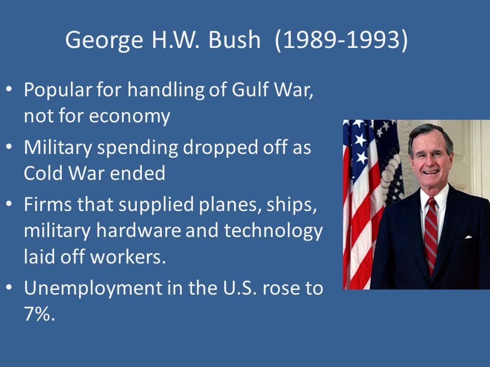 George H.W. Bush (1989-1993) Popular for handling of Gulf War, not for economy Military spending dropped off as Cold War ended Firms that supplied pla