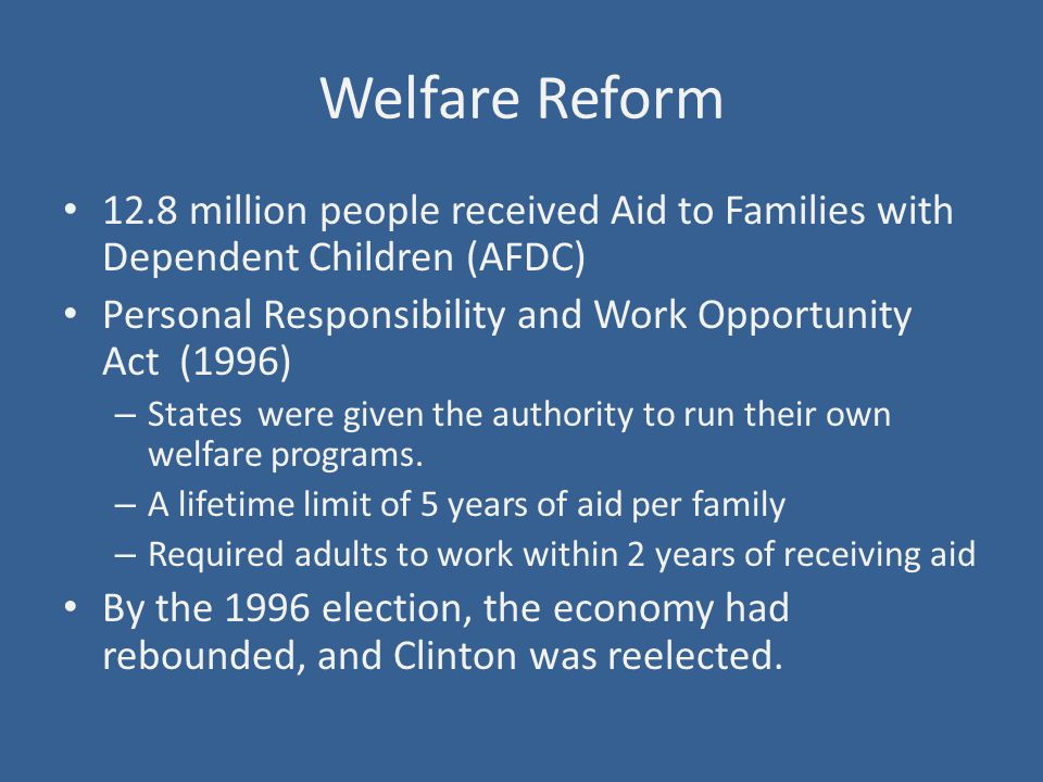 Welfare Reform 12.8 million people received Aid to Families with Dependent Children (AFDC) Personal Responsibility and Work Opportunity Act (1996) – States were given the authority to run their own welfare programs.