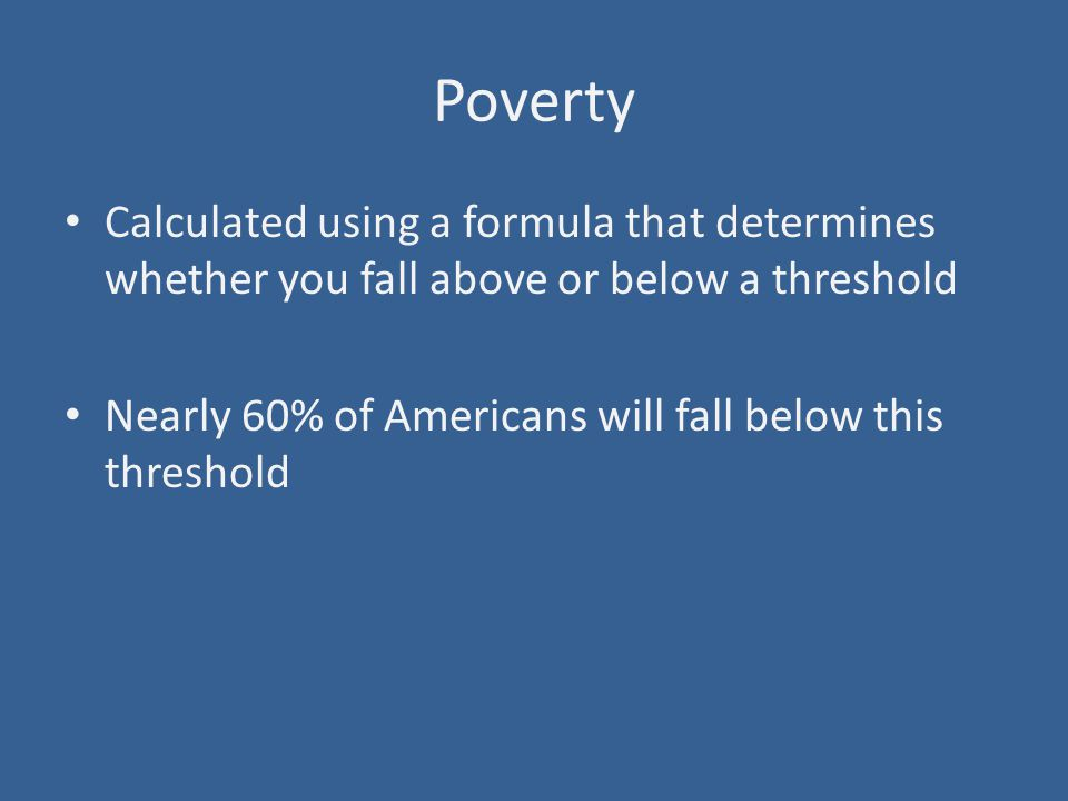 Poverty Calculated using a formula that determines whether you fall above or below a threshold Nearly 60% of Americans will fall below this threshold