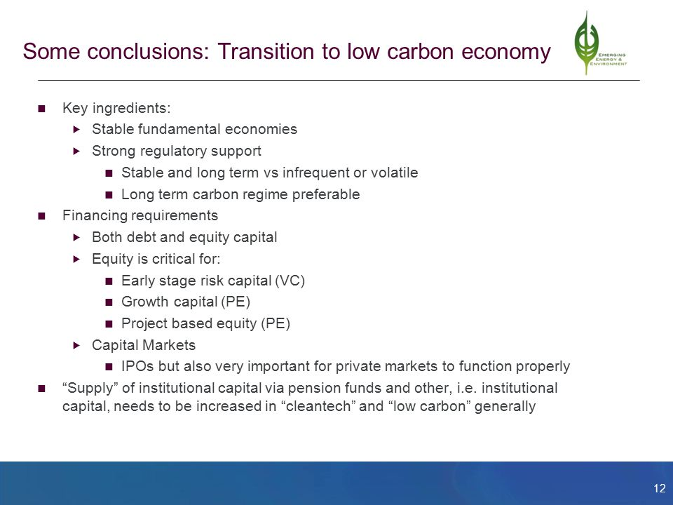 12 Some conclusions: Transition to low carbon economy Key ingredients:  Stable fundamental economies  Strong regulatory support Stable and long term