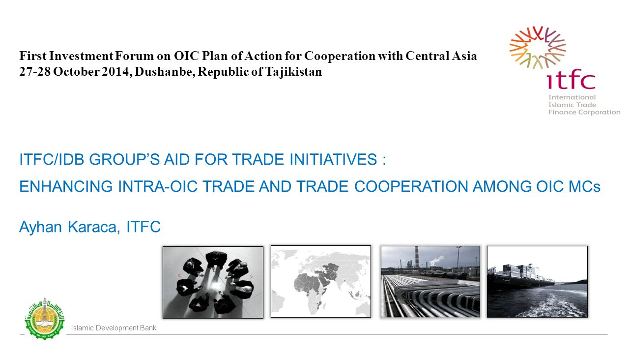 Islamic Development Bank First Investment Forum on OIC Plan of Action for Cooperation with Central Asia October 2014, Dushanbe, Republic of Tajikistan ITFC/IDB GROUP'S AID FOR TRADE INITIATIVES : ENHANCING INTRA-OIC TRADE AND TRADE COOPERATION AMONG OIC MCs Ayhan Karaca, ITFC