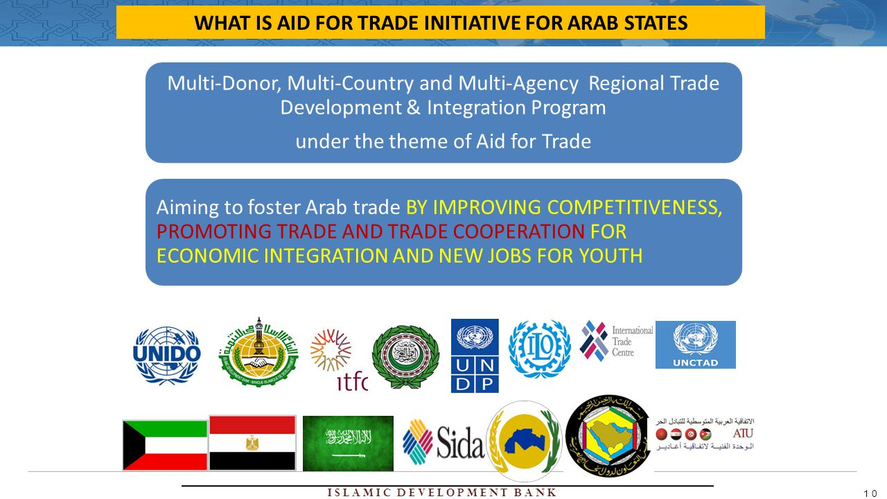 Islamic Development Bank 10 Multi-Donor, Multi-Country and Multi-Agency Regional Trade Development & Integration Program under the theme of Aid for Trade Aiming to foster Arab trade BY IMPROVING COMPETITIVENESS, PROMOTING TRADE AND TRADE COOPERATION FOR ECONOMIC INTEGRATION AND NEW JOBS FOR YOUTH WHAT IS AID FOR TRADE INITIATIVE FOR ARAB STATES