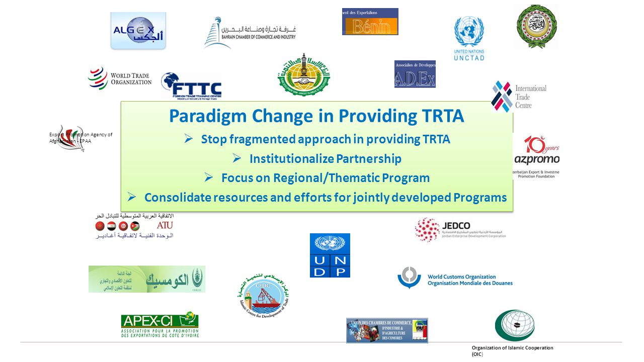 Paradigm Change in Providing TRTA  Stop fragmented approach in providing TRTA  Institutionalize Partnership  Focus on Regional/Thematic Program  Consolidate resources and efforts for jointly developed Programs Paradigm Change in Providing TRTA  Stop fragmented approach in providing TRTA  Institutionalize Partnership  Focus on Regional/Thematic Program  Consolidate resources and efforts for jointly developed Programs Export Promotion Agency of Afghanistan - EPAA Organization of Islamic Cooperation (OIC)