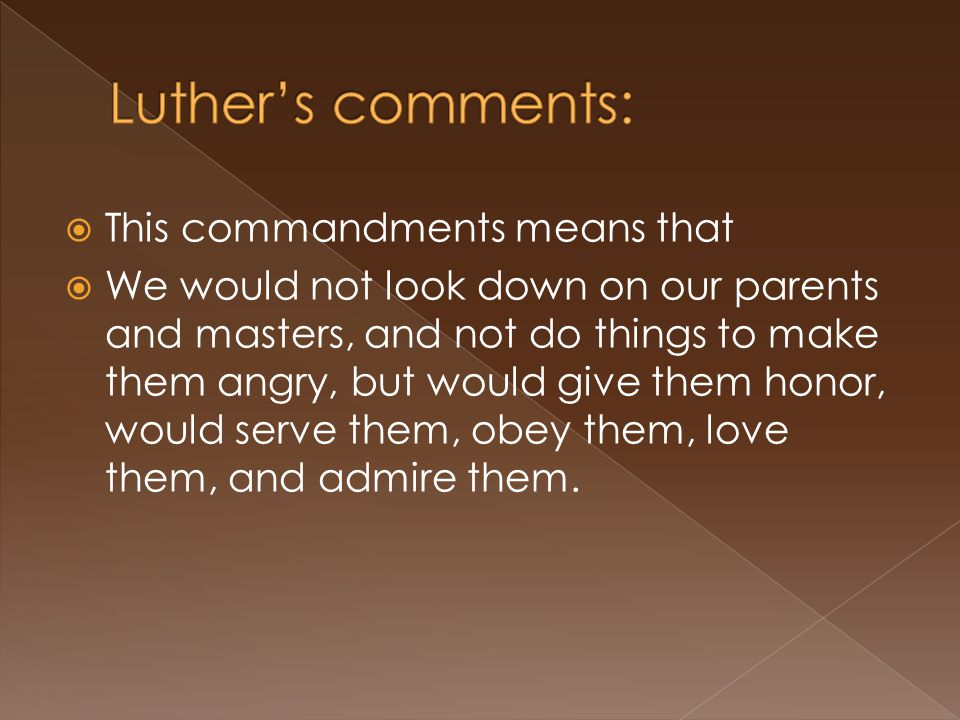  This commandments means that  We would not look down on our parents and masters, and not do things to make them angry, but would give them honor, would serve them, obey them, love them, and admire them.